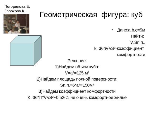 Геометрическая фигура: куб Дано:a,b,c=5м Найти: V,Sп.п., k=36пV²/S³-коэффициент комфортности Решение: 1)Найдем объем куба: V=a³=125 м³ 2)Найдем площадь полной поверхности: Sп.п.=6*а²=150м² 3)Найдем коэффициент комфортности K=36*П*V²/S³~0,52