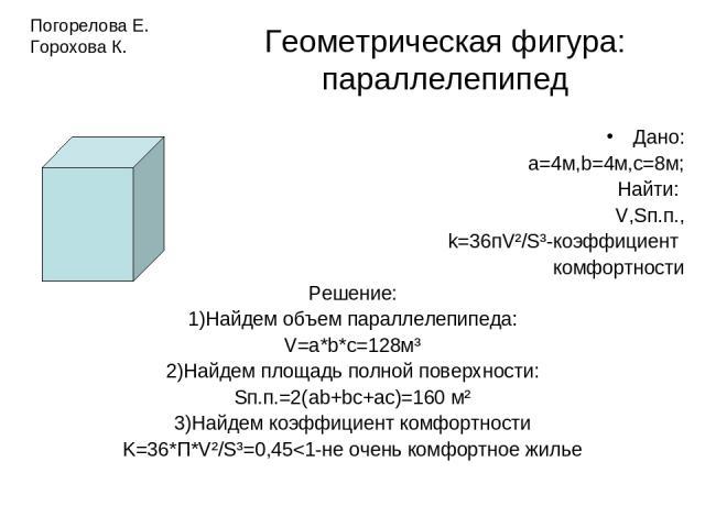 Геометрическая фигура: параллелепипед Дано: а=4м,b=4м,с=8м; Найти: V,Sп.п., k=36пV²/S³-коэффициент комфортности Решение: 1)Найдем объем параллелепипеда: V=a*b*c=128м³ 2)Найдем площадь полной поверхности: Sп.п.=2(ab+bc+ac)=160 м² 3)Найдем коэффициент…