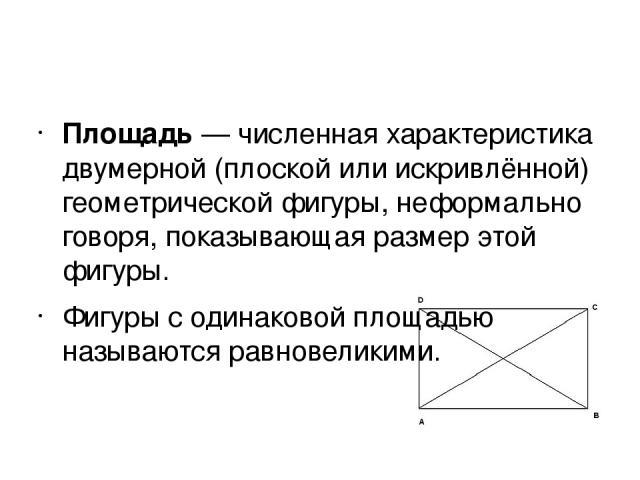 Площадь— численная характеристика двумерной (плоской или искривлённой) геометрической фигуры, неформально говоря, показывающая размер этой фигуры. Фигуры с одинаковой площадью называются равновеликими.
