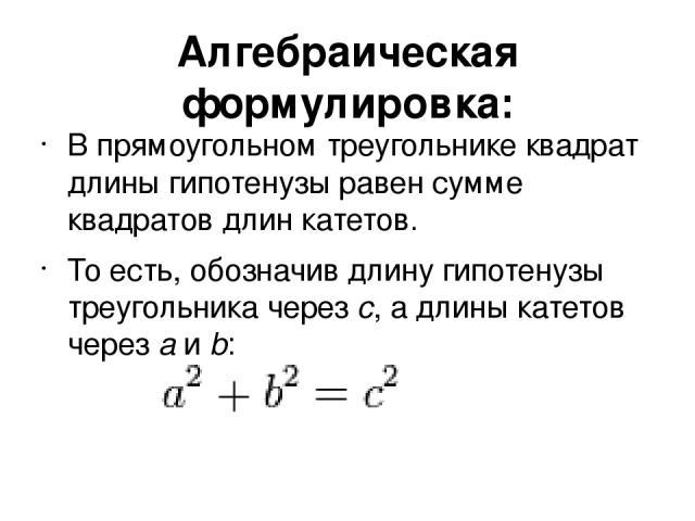 Алгебраическая формулировка: В прямоугольном треугольнике квадрат длины гипотенузы равен сумме квадратов длин катетов. То есть, обозначив длину гипотенузы треугольника через c, а длины катетов через a и b:
