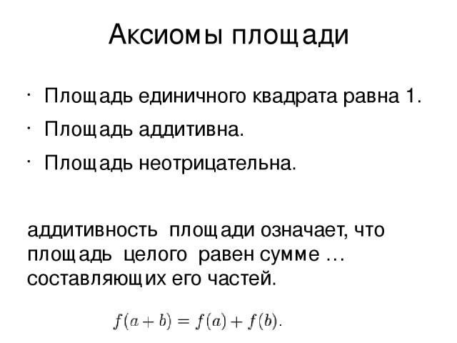 Аксиомы площади Площадь единичного квадрата равна 1. Площадь аддитивна. Площадь неотрицательна. аддитивность площади означает, что площадь целого равен сумме …составляющих его частей.