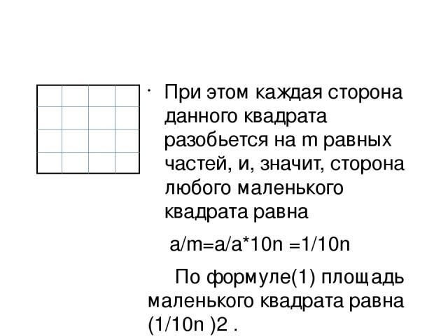 При этом каждая сторона данного квадрата разобьется на m равных частей, и, значит, сторона любого маленького квадрата равна а/m=a/a*10n =1/10n По формуле(1) площадь маленького квадрата равна (1/10n )2 .