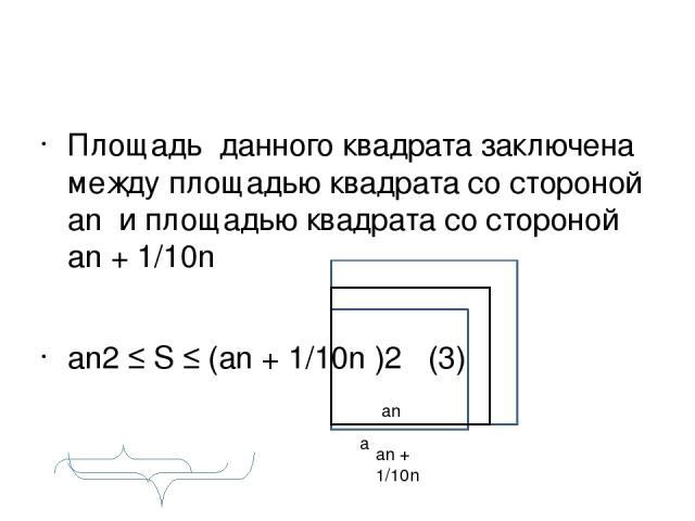 Площадь данного квадрата заключена между площадью квадрата со стороной аn и площадью квадрата со стороной аn + 1/10n аn2 ≤ S ≤ (аn + 1/10n )2 (3) а аn + 1/10n аn