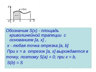 Обозначим S(х) - площадь криволинейной трапеции с основанием [a, х] , х - любая