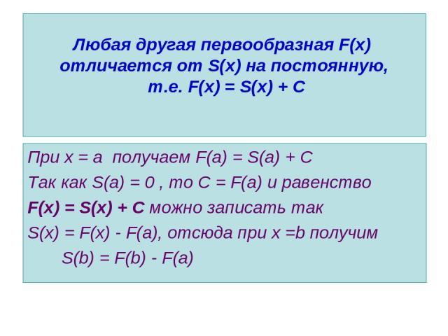 Любая другая первообразная F(x) отличается от S(x) на постоянную, т.е. F(x) = S(x) + С При х = а получаем F(a) = S(a) + C Так как S(a) = 0 , то С = F(a) и равенство F(x) = S(x) + С можно записать так S(x) = F(x) - F(a), отсюда при х =b получим S(b) …