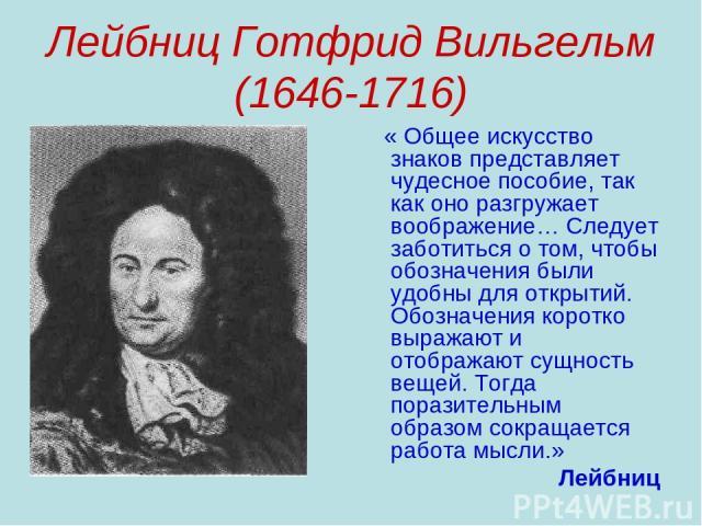 Лейбниц Готфрид Вильгельм (1646-1716) « Общее искусство знаков представляет чудесное пособие, так как оно разгружает воображение… Следует заботиться о том, чтобы обозначения были удобны для открытий. Обозначения коротко выражают и отображают сущност…