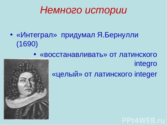 Немного истории «Интеграл» придумал Я.Бернулли (1690) «восстанавливать» от латинского integro «целый» от латинского integer