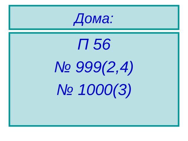 Дома: П 56 № 999(2,4) № 1000(3)