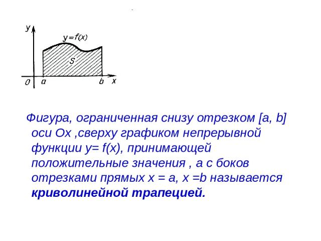 Фигура, ограниченная снизу отрезком [a, b] оси Ох ,сверху графиком непрерывной функции у= f(x), принимающей положительные значения , а с боков отрезками прямых х = а, х =b называется криволинейной трапецией.