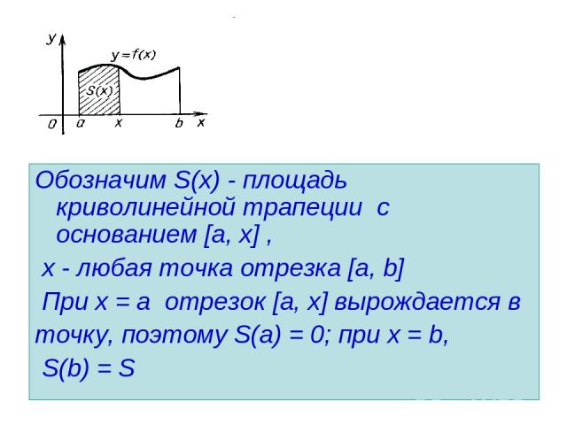 Обозначим S(х) - площадь криволинейной трапеции с основанием [a, х] , х - любая точка отрезка [a, b] При х = а отрезок [a, х] вырождается в точку, поэтому S(а) = 0; при х = b, S(b) = S
