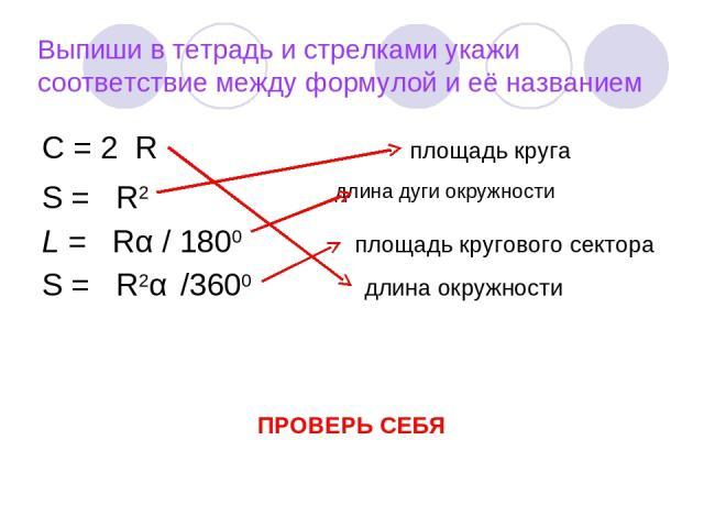 Выпиши в тетрадь и стрелками укажи соответствие между формулой и её названием С = 2πR площадь круга S = πR2 длина дуги окружности L = πRα / 1800 площадь кругового сектора S = πR2α /3600 длина окружности ПРОВЕРЬ СЕБЯ