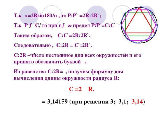 Т.к а =2Rsin180/n , то Р:Р` =2R:2R`; Т.к Р → С, то при n→ ∞ предел Р:Р`=C:C` Таким образом, С:С`=2R:2R`. Следовательно , С:2R = C`:2R`. С:2R –число постоянное для всех окружностей и его принято обозначать буквой . Из равенства C:2R= , получим формул…
