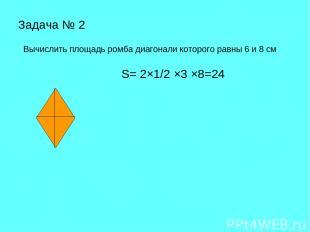 Задача № 2 Вычислить площадь ромба диагонали которого равны 6 и 8 см S= 2×1/2 ×3