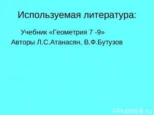 Используемая литература: Учебник «Геометрия 7 -9» Авторы Л.С.Атанасян, В.Ф.Бутуз
