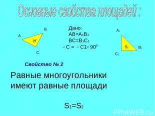 S2 S1 А В С А1 В1 С1 Дано: АВ=А1В1 ВС=В1С1 С = С1 = 90 0 Равные многоугольники и