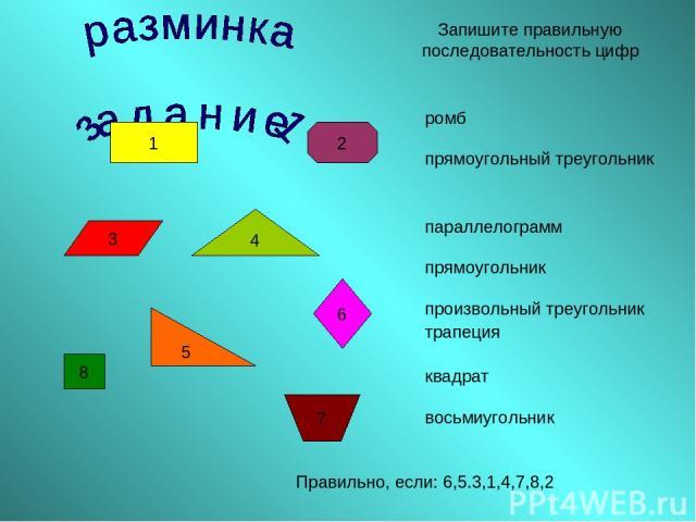 1 2 3 5 6 4 8 7 Запишите правильную последовательность цифр Правильно, если: 6,5.3,1,4,7,8,2 ромб прямоугольный треугольник параллелограмм прямоугольник произвольный треугольник трапеция квадрат восьмиугольник