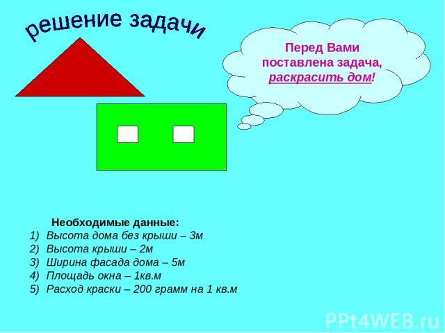 Перед Вами поставлена задача, раскрасить дом! Необходимые данные: Высота дома без крыши – 3м Высота крыши – 2м Ширина фасада дома – 5м Площадь окна – 1кв.м Расход краски – 200 грамм на 1 кв.м