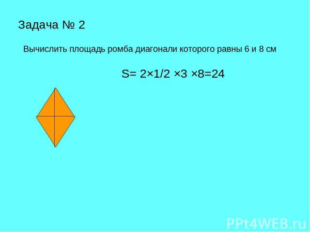 Задача № 2 Вычислить площадь ромба диагонали которого равны 6 и 8 см S= 2×1/2 ×3 ×8=24
