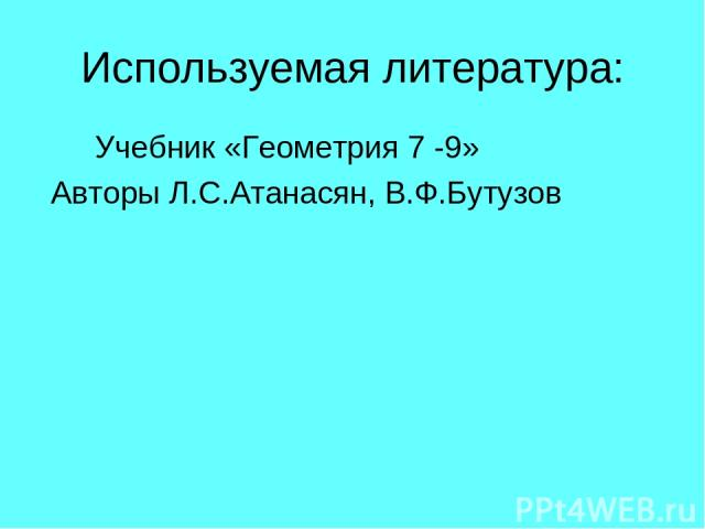Используемая литература: Учебник «Геометрия 7 -9» Авторы Л.С.Атанасян, В.Ф.Бутузов