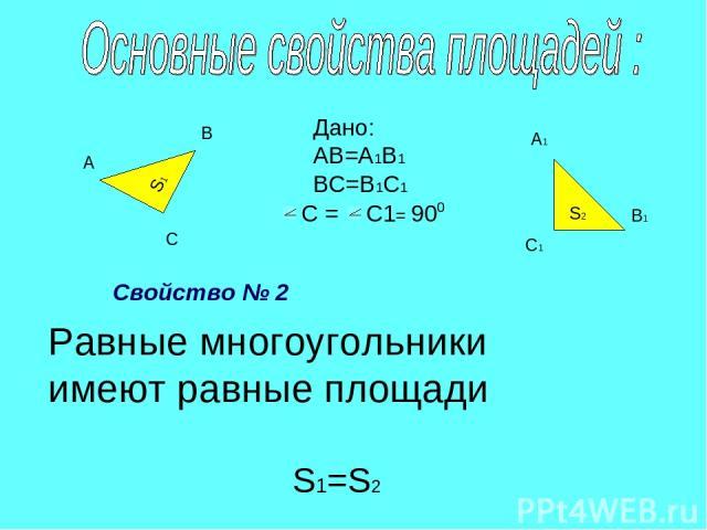 S2 S1 А В С А1 В1 С1 Дано: АВ=А1В1 ВС=В1С1 С = С1 = 90 0 Равные многоугольники имеют равные площади Свойство № 2 S1=S2