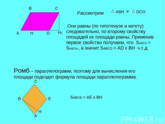 A B C D H H1 Рассмотрим АВН и DCH Они равны (по гипотенузе и катету) следовательно, по второму свойству площадей их площади равны. Применив первое свойство получаем, что SABCD = SHBCH1, а значит SABCD = AD х ВН ч.т.д. Ромб – параллелограмм, поэтому …