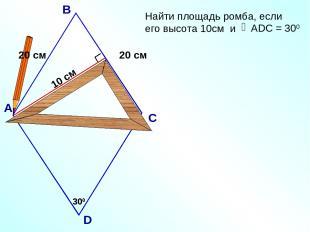 10 см 300 АDC = 300 А В С D 300 20 см 20 см Найти площадь ромба, если его высота