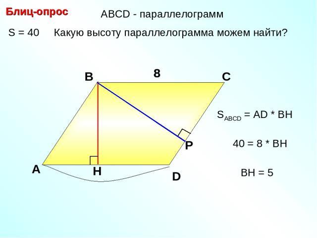 S = 40 Какую высоту параллелограмма можем найти? Блиц-опрос А В С 8 8 SABCD = АD * BH D 40 = 8 * BH BH = 5 АBCD - параллелограмм