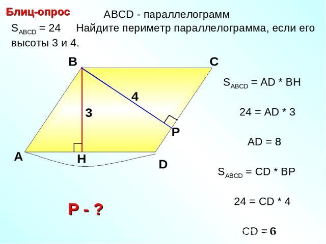 8 SABCD = 24 Найдите периметр параллелограмма, если его высоты 3 и 4. Блиц-опрос А В С 4 SABCD = АD * BH D 24 = AD * 3 AD = 8 3 SABCD = СD * BР 24 = СD * 4 СD = 6 6 АBCD - параллелограмм Р - ?