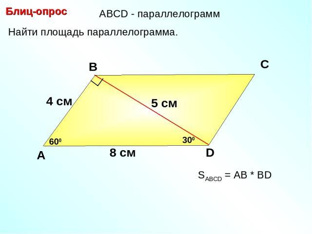 Блиц-опрос А В С D 5 см Найти площадь параллелограмма. 600 8 см 300 4 см SABCD = АВ * BD АBCD - параллелограмм