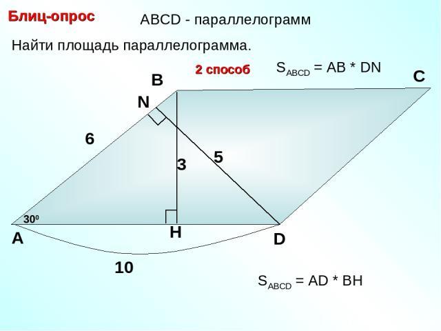 Найти площадь параллелограмма. Блиц-опрос А В С D 6 300 10 3 2 способ 5 SABCD = АD * BH SABCD = АB * DN АBCD - параллелограмм