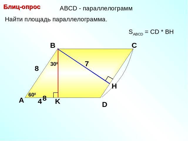 Блиц-опрос А В С 7 SABCD = CD * BH D АBCD - параллелограмм Найти площадь параллелограмма. 600 4 300 8 8