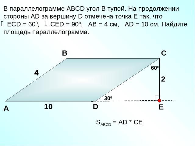 В параллелограмме АВСD угол В тупой. На продолжении стороны АD за вершину D отмечена точка Е так, что ЕСD = 600, СЕD = 900, АВ = 4 см, АD = 10 см. Найдите площадь параллелограмма. А В С D 4 10 600 300 4 2 SABCD = АD * СЕ