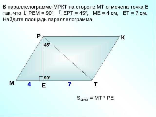 В параллелограмме МРКТ на стороне МТ отмечена точка Е так, что РЕМ = 900, ЕРТ = 450, МЕ = 4 см, ЕТ = 7 см. Найдите площадь параллелограмма. М Р К Т 4 7 450 SМРКТ = МТ * РЕ Е 7 900 450