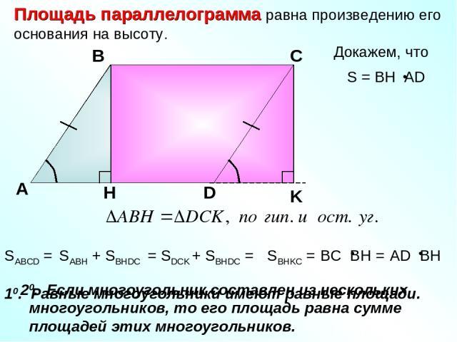 Площадь параллелограмма равна произведению его основания на высоту. Докажем, что А В С D H SABCD = SABH + SBHDC = SDCK + SBHDC = SBHKC = 20. Если многоугольник составлен из нескольких многоугольников, то его площадь равна сумме площадей этих многоуг…