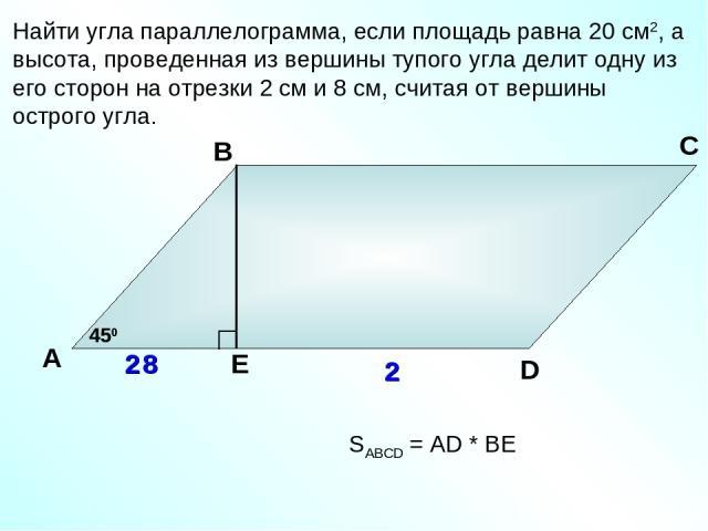 Найти угла параллелограмма, если площадь равна 20 см2, а высота, проведенная из вершины тупого угла делит одну из его сторон на отрезки 2 см и 8 см, считая от вершины острого угла. А В С D 8 2 450 SABCD = AD * BЕ Е 2 450