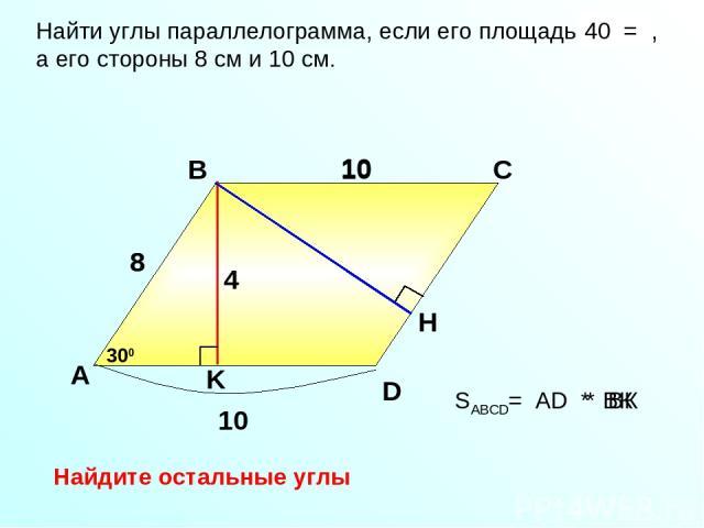 SABCD= AD * BК Найти углы параллелограмма, если его площадь 40 см2, а его стороны 8 см и 10 см. 40 = А В С 10 D 8 10 8 4 300 10 * BК Найдите остальные углы