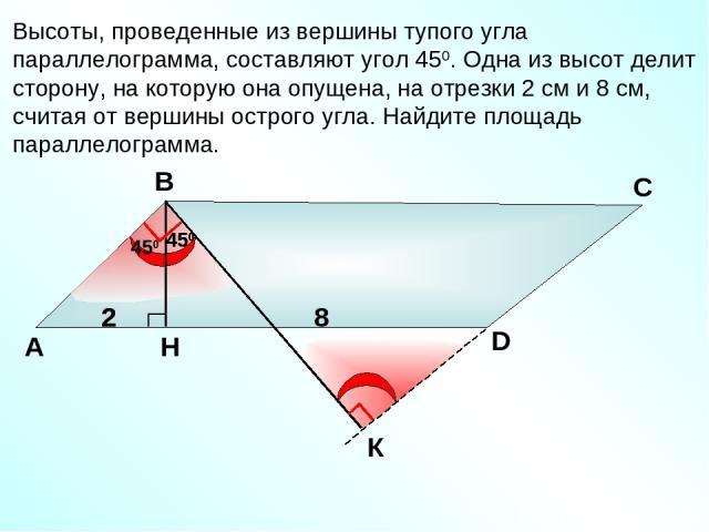 Высоты, проведенные из вершины тупого угла параллелограмма, составляют угол 450. Одна из высот делит сторону, на которую она опущена, на отрезки 2 см и 8 см, считая от вершины острого угла. Найдите площадь параллелограмма. А В С D 8 2 450 450 2 450