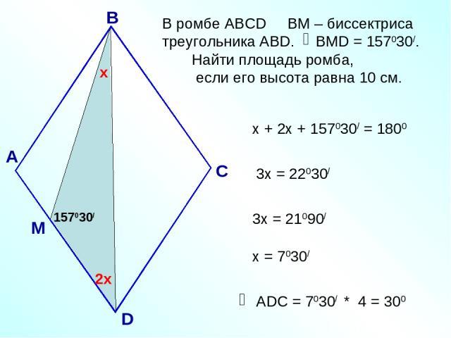 В ромбе АВСD ВМ – биссектриса треугольника АВD. ВМD = 157030/. Найти площадь ромба, если его высота равна 10 см. А В С D 157030/ х 2х х + 2х + 157030/ = 1800 3х = 22030/ 3х = 21090/ х = 7030/