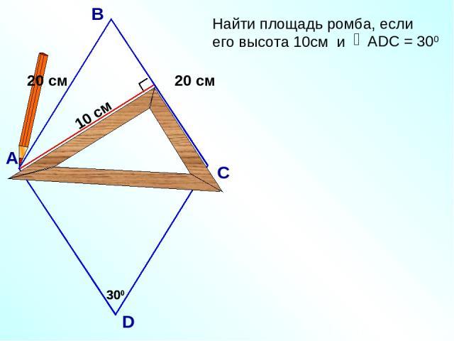 10 см 300 АDC = 300 А В С D 300 20 см 20 см Найти площадь ромба, если его высота 10см и