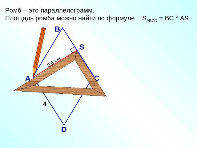 2,5 см Ромб – это параллелограмм. Площадь ромба можно найти по формуле SАВСD = ВС * АS А В С D S 4