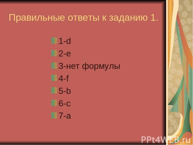 Правильные ответы к заданию 1. 1-d 2-e 3-нет формулы 4-f 5-b 6-c 7-a