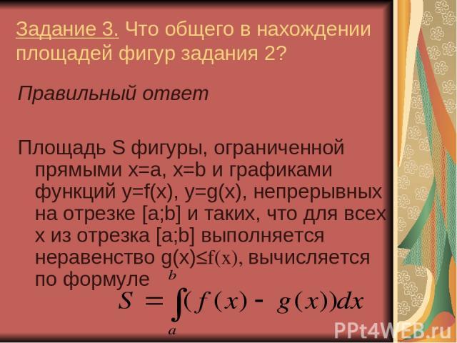 Задание 3. Что общего в нахождении площадей фигур задания 2? Правильный ответ Площадь S фигуры, ограниченной прямыми x=a, x=b и графиками функций y=f(x), y=g(x), непрерывных на отрезке [a;b] и таких, что для всех х из отрезка [a;b] выполняется нерав…