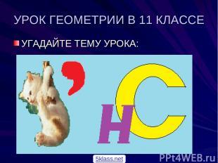 УРОК ГЕОМЕТРИИ В 11 КЛАССЕ УГАДАЙТЕ ТЕМУ УРОКА: 5klass.net