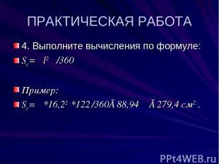 ПРАКТИЧЕСКАЯ РАБОТА 4. Выполните вычисления по формуле: Sc= πl2 φ /360 Пример: S
