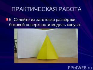ПРАКТИЧЕСКАЯ РАБОТА 5. Склейте из заготовки развёртки боковой поверхности модель
