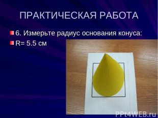 ПРАКТИЧЕСКАЯ РАБОТА 6. Измерьте радиус основания конуса: R= 5.5 см
