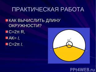 ПРАКТИЧЕСКАЯ РАБОТА КАК ВЫЧИСЛИТЬ ДЛИНУ ОКРУЖНОСТИ? С=2π R, АК= l, С=2π l. l l