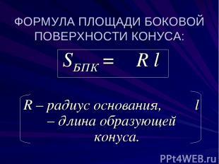 ФОРМУЛА ПЛОЩАДИ БОКОВОЙ ПОВЕРХНОСТИ КОНУСА: SБПК = π R l R – радиус основания, l