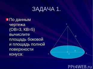 ЗАДАЧА 1. По данным чертежа (ОВ=3, КВ=5) вычислите площадь боковой и площадь пол
