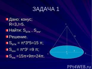 ЗАДАЧА 1 Дано: конус; R=3,l=5. Найти: SБПК , Sппк. Решение. SБПК = π*3*5=15 π; S